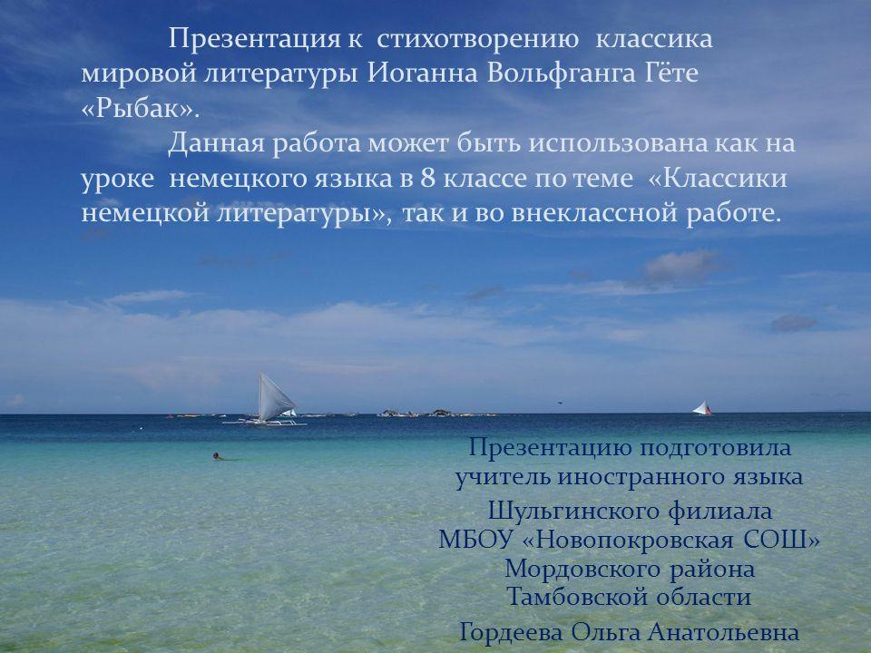 Презентация к стихотворению классика мировой литературы Иоганна Вольфганга Гёте «Рыбак». Данная работа может быть использована как на уроке немецкого