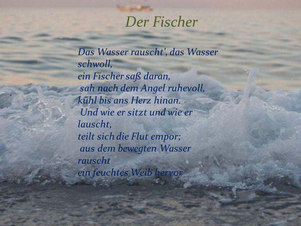 Der Fischer Das Wasser rauscht', das Wasser schwoll, ein Fischer saß daran, sah nach dem Angel ruhevoll, kühl bis ans Herz hinan. Und wie er sitzt und