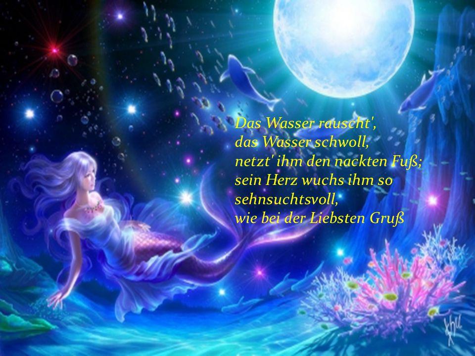 Das Wasser rauscht', das Wasser schwoll, netzt' ihm den nackten Fuß; sein Herz wuchs ihm so sehnsuchtsvoll, wie bei der Liebsten Gruß