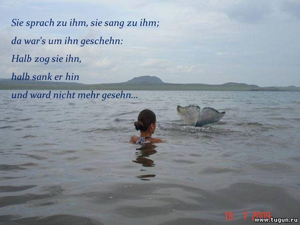 Sie sprach zu ihm, sie sang zu ihm; da war's um ihn geschehn: Halb zog sie ihn, halb sank er hin und ward nicht mehr gesehn…
