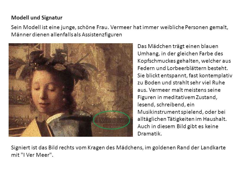 Modell und Signatur Sein Modell ist eine junge, schöne Frau. Vermeer hat immer weibliche Personen gemalt, Männer dienen allenfalls als Assistenzfigure