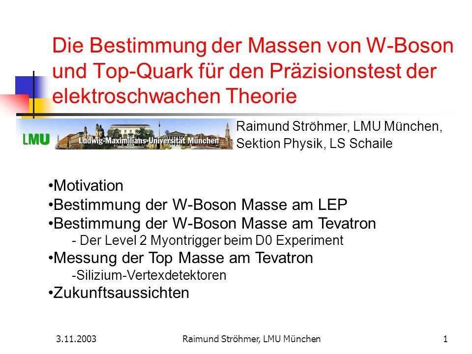 3.11.2003Raimund Ströhmer, LMU München1 Die Bestimmung der Massen von W-Boson und Top-Quark für den Präzisionstest der elektroschwachen Theorie Motiva
