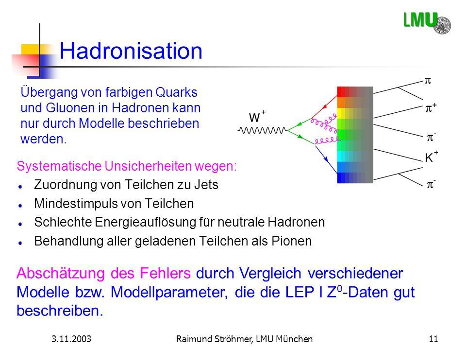 3.11.2003Raimund Ströhmer, LMU München11 Hadronisation Abschätzung des Fehlers durch Vergleich verschiedener Modelle bzw. Modellparameter, die die LEP