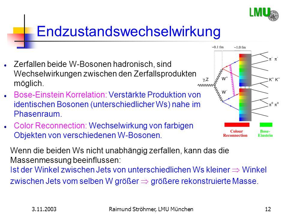 3.11.2003Raimund Ströhmer, LMU München12 Endzustandswechselwirkung Zerfallen beide W-Bosonen hadronisch, sind Wechselwirkungen zwischen den Zerfallspr