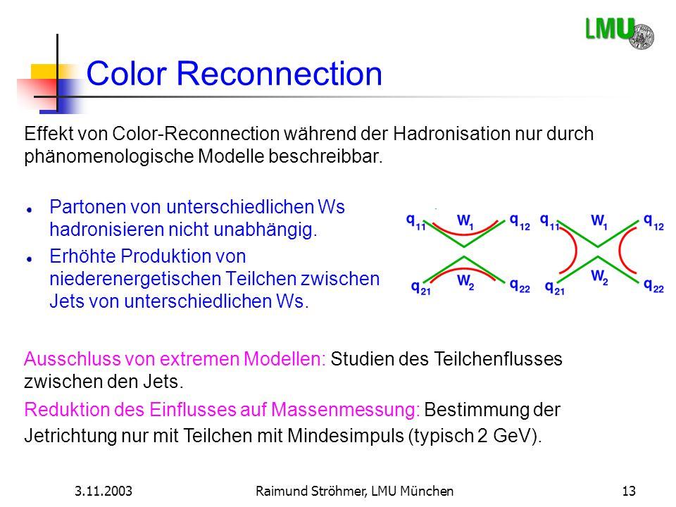3.11.2003Raimund Ströhmer, LMU München13 Color Reconnection Partonen von unterschiedlichen Ws hadronisieren nicht unabhängig. Erhöhte Produktion von n