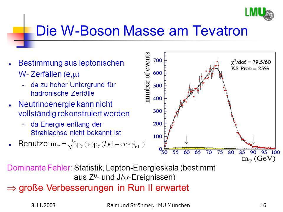 3.11.2003Raimund Ströhmer, LMU München16 Die W-Boson Masse am Tevatron Bestimmung aus leptonischen W- Zerfällen (e  -da zu hoher Untergrund für had