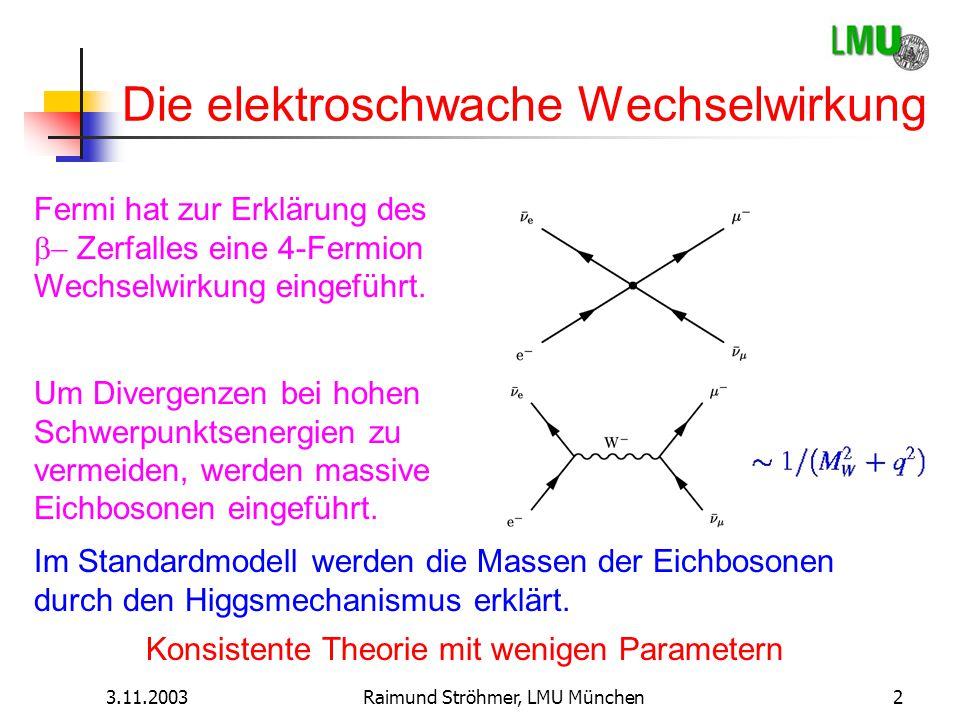 3.11.2003Raimund Ströhmer, LMU München2 Die elektroschwache Wechselwirkung Fermi hat zur Erklärung des  Zerfalles eine 4-Fermion Wechselwirkung ein