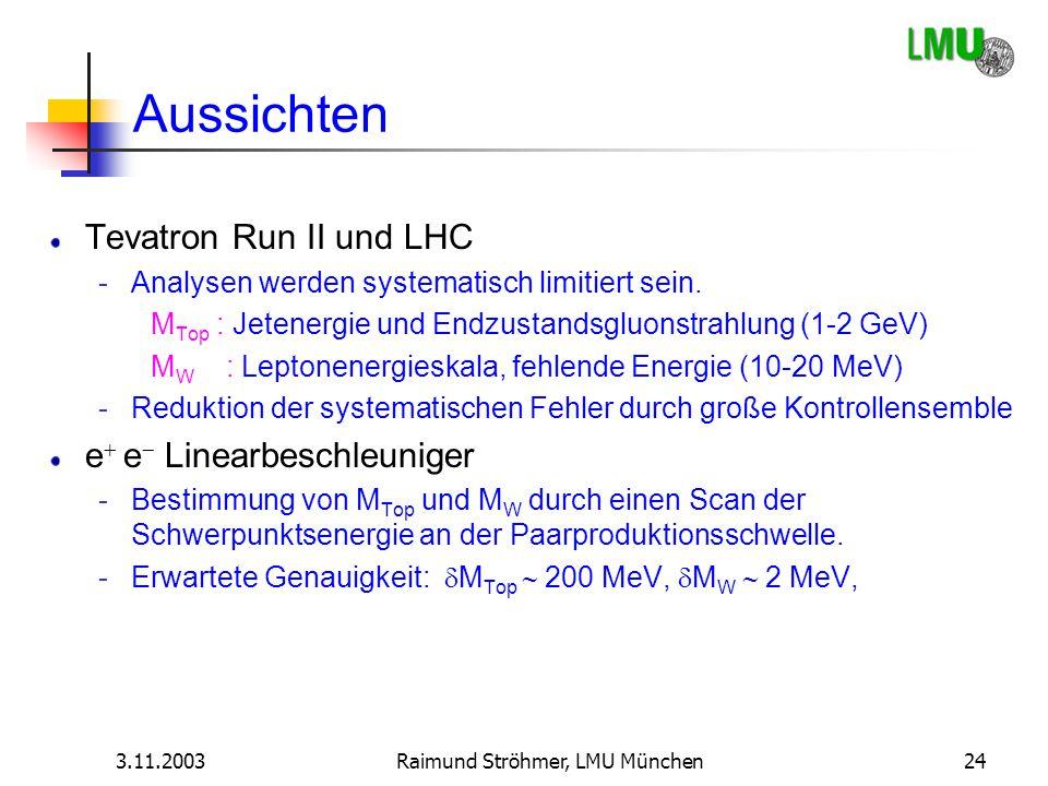 3.11.2003Raimund Ströhmer, LMU München24 Aussichten Tevatron Run II und LHC -Analysen werden systematisch limitiert sein. M Top : Jetenergie und Endzu