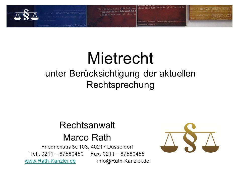 Mietrecht unter Berücksichtigung der aktuellen Rechtsprechung Rechtsanwalt Marco Rath Friedrichstraße 103, 40217 Düsseldorf Tel.: 0211 – 87580450 Fax: