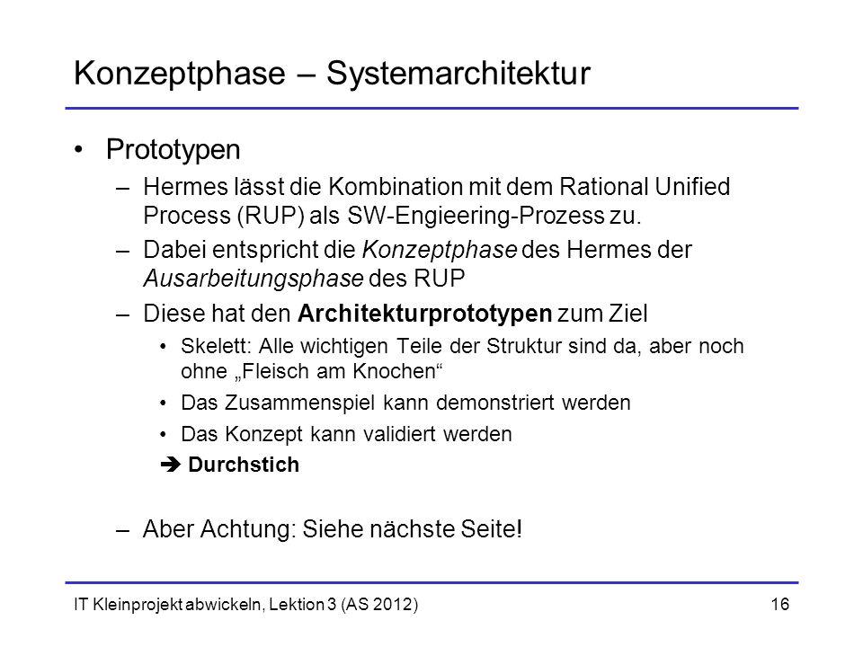 IT Kleinprojekt abwickeln, Lektion 3 (AS 2012)16 Konzeptphase – Systemarchitektur Prototypen –Hermes lässt die Kombination mit dem Rational Unified Pr