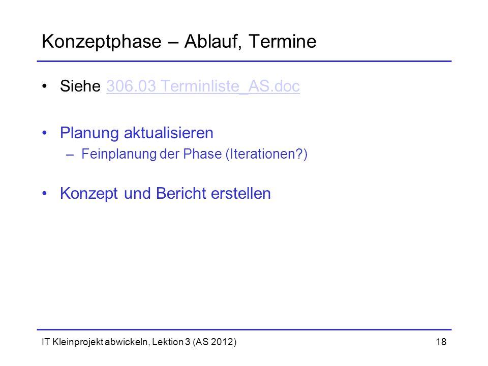 IT Kleinprojekt abwickeln, Lektion 3 (AS 2012)18 Konzeptphase – Ablauf, Termine Siehe 306.03 Terminliste_AS.doc306.03 Terminliste_AS.doc Planung aktua