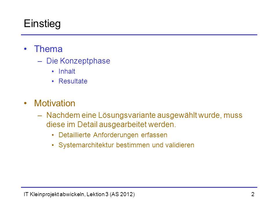 IT Kleinprojekt abwickeln, Lektion 3 (AS 2012)2 Einstieg Thema –Die Konzeptphase Inhalt Resultate Motivation –Nachdem eine Lösungsvariante ausgewählt