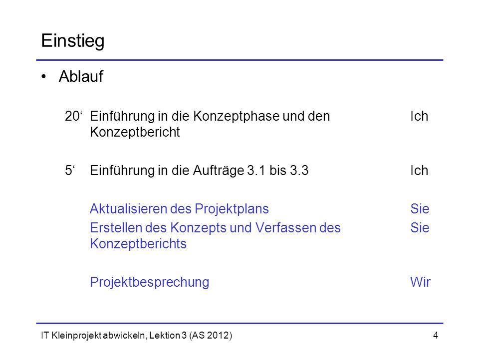 IT Kleinprojekt abwickeln, Lektion 3 (AS 2012)4 Einstieg Ablauf 20'Einführung in die Konzeptphase und den Ich Konzeptbericht 5'Einführung in die Auftr