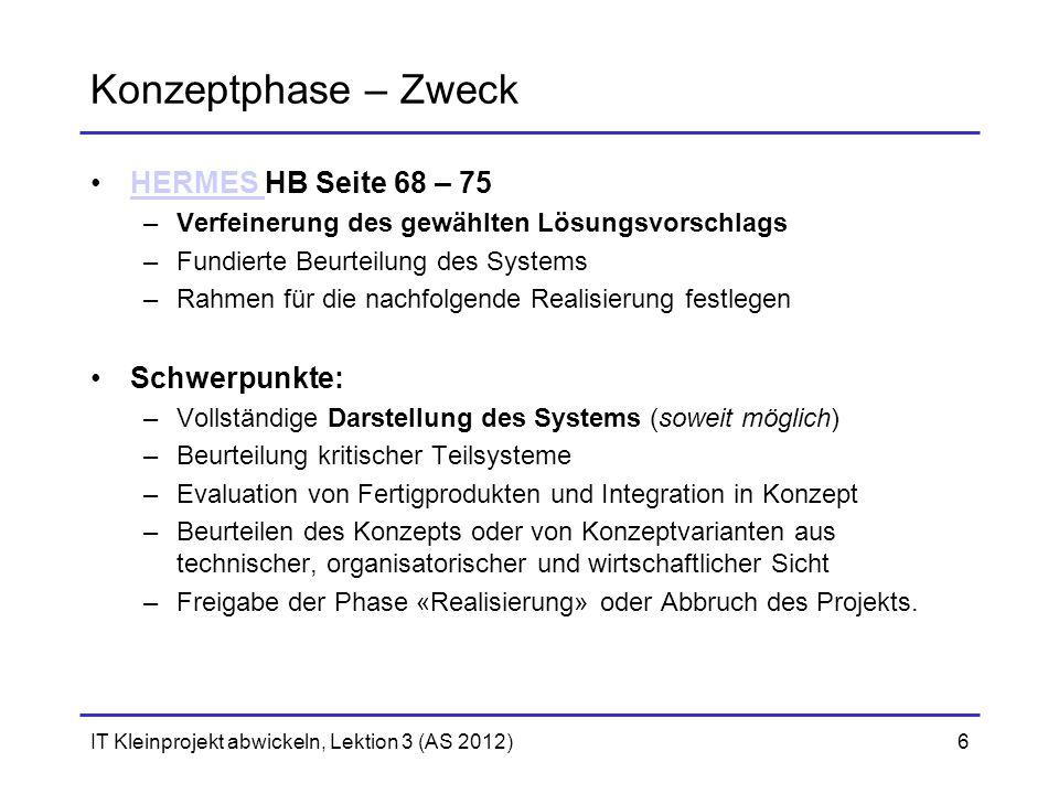 IT Kleinprojekt abwickeln, Lektion 3 (AS 2012)6 Konzeptphase – Zweck HERMES HB Seite 68 – 75HERMES –Verfeinerung des gewählten Lösungsvorschlags –Fund