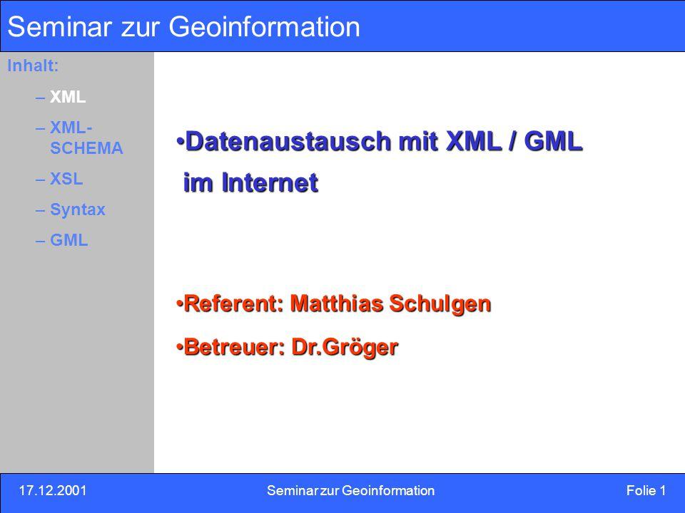 17.12.2001Seminar zur Geoinformation Folie 2 Inhalt: Eins –Zwei –Drei Definition und Herkunft Definition: XML (eXtensible Markup Language) Auszeichnungssprache für Dokumente Mit XML Möglichkeit strukturierte Informationen Zu beschreiben Zu erfassen Zu speichern Auszutauschen Inhalt: –XML –XML- SCHEMA –XSL –Syntax –GML