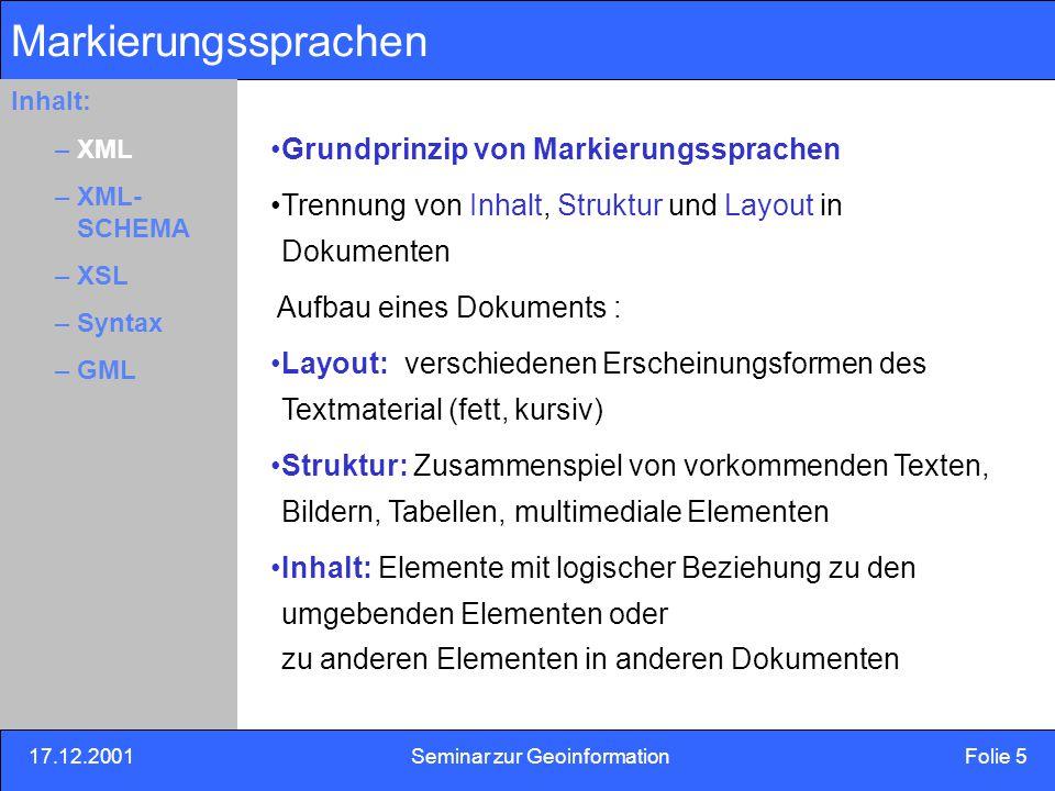 17.12.2001Seminar zur Geoinformation Folie 6 Inhalt: Eins –Zwei –Drei XML Anforderungen an XML: Nutzung von XML im Internet Unterstützung eines breites Spektrum von Anwendungen Kompatibilität zu SGML XML-Dokumente leicht erstellbar sein Einfachheit der Erstellung von Programmen, die XML-Dokumente verarbeiten Knappheit des XML-Dokument ist von minimaler Bedeutung nicht erstrebenswert, weil Maschinen Mengendaten gut verarbeiten können Inhalt: –XML –XML- SCHEMA –XSL –Syntax –GML