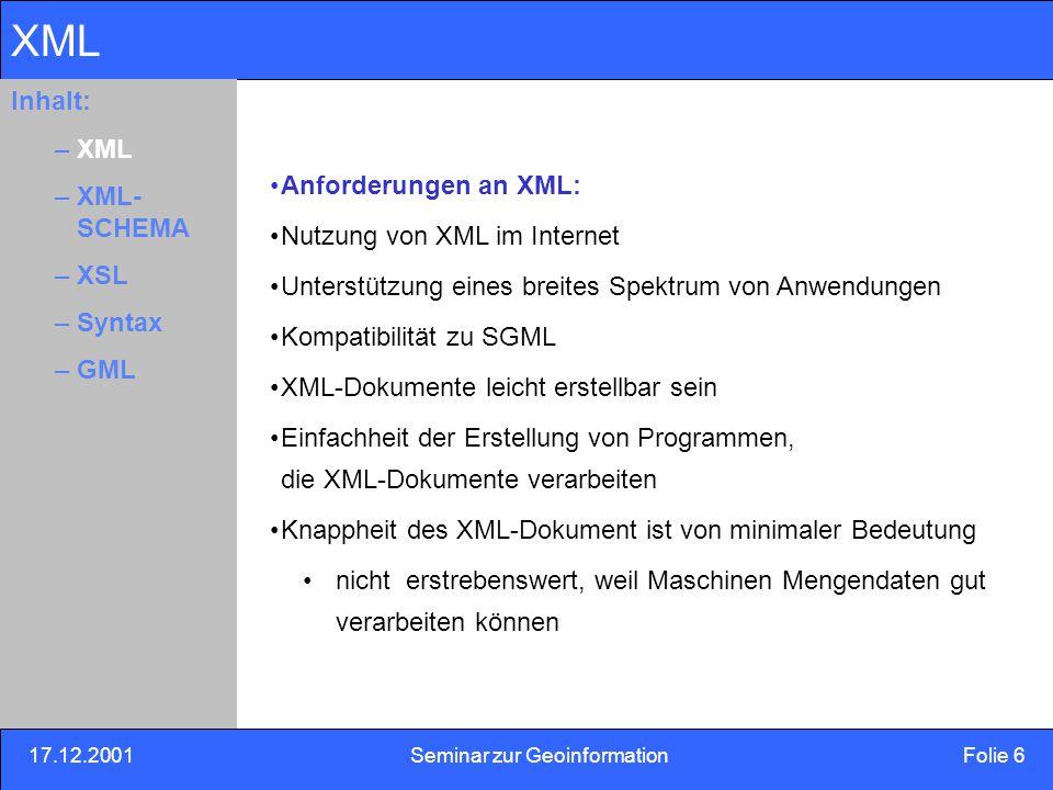 17.12.2001Seminar zur Geoinformation Folie 7 Inhalt: Eins –Zwei –Drei XML Realisierung: Trennung von Inhalt Darstellung eines Dokumentes XML: pures ASCII plattformunabhängig einsetzbar Lesbar für Mensch und Maschine Im Gegensatz zu binären Formaten Metasprache: zur Definition neuer Markup-Sprachen Inhalt: –XML –XML- SCHEMA –XSL –Syntax –GML