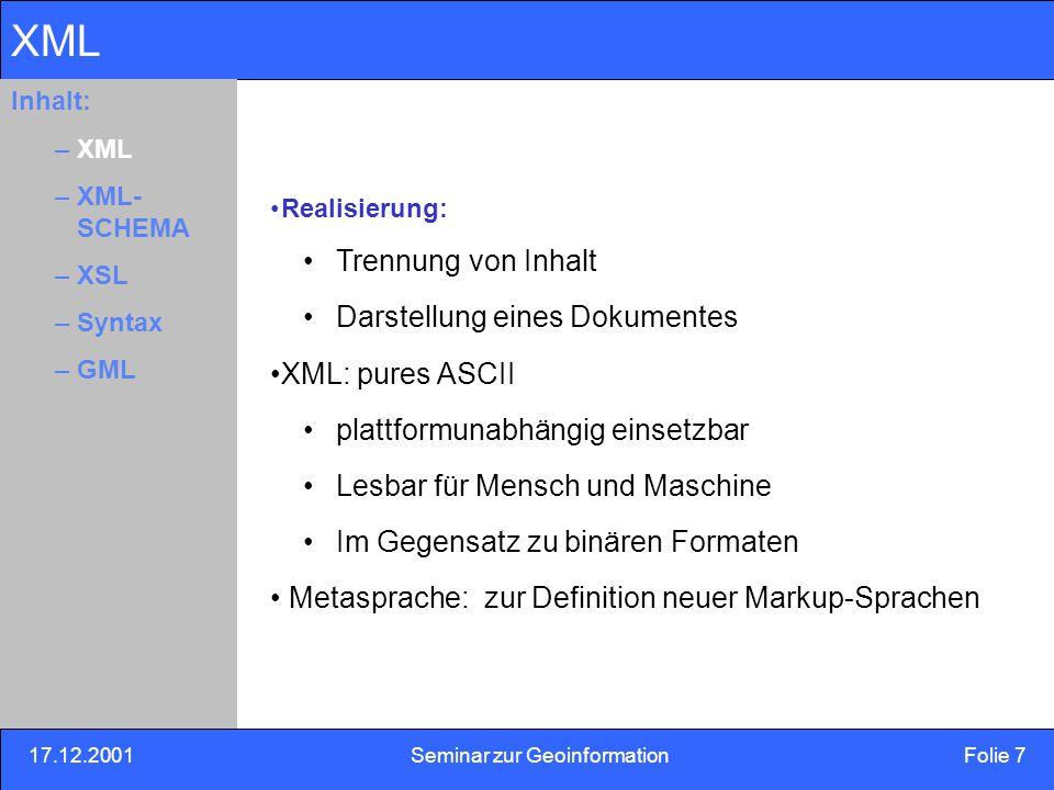 17.12.2001Seminar zur Geoinformation Folie 18 Inhalt: Eins –Zwei –Drei GML GML: XML Dialekt Vorschlag des OGC für Internet GIS Mittel zur Codierung, Datentransport, Datenspeicherung von räumlichen Informationen speziell im Internet Erweiterbarkeit für spezielle Aufgaben von der Darstellung zur Analyse Eingeschlossen das OGC : Simple feature model Integration von nicht-räumlicher Information in XML Inhalt: –XML –XML- SCHEMA –XLS –Syntax –GML