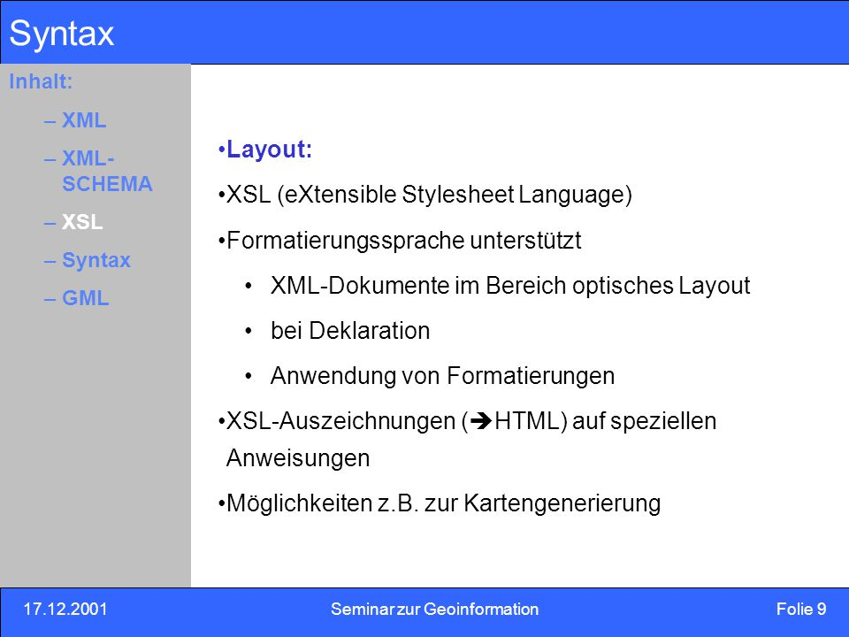 17.12.2001Seminar zur Geoinformation Folie 10 Inhalt: Eins –Zwei –Drei Syntax Syntax: Beispiel : Hans Meier hmeier@meier.com Element Hierarchische Ordnung:Baumstruktur Start TagEnd Tag Root-Element( Wurzel) Inhalt: –XML –XML- SCHEMA –XSL –Syntax –GML