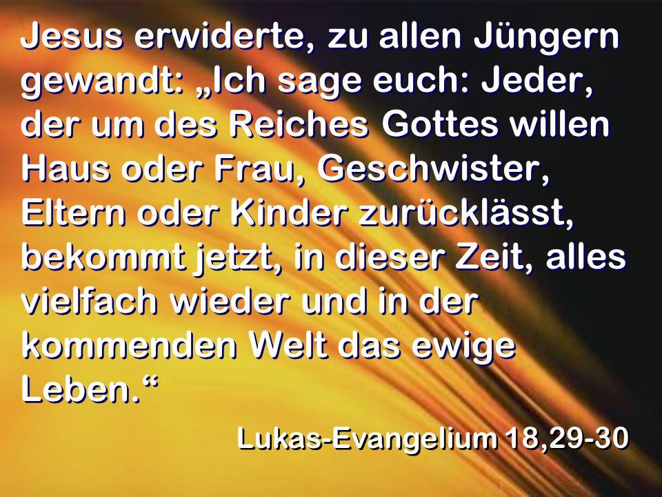 """Jesus erwiderte, zu allen Jüngern gewandt: """"Ich sage euch: Jeder, der um des Reiches Gottes willen Haus oder Frau, Geschwister, Eltern oder Kinder zurücklässt, bekommt jetzt, in dieser Zeit, alles vielfach wieder und in der kommenden Welt das ewige Leben. Lukas-Evangelium 18,29-30"""