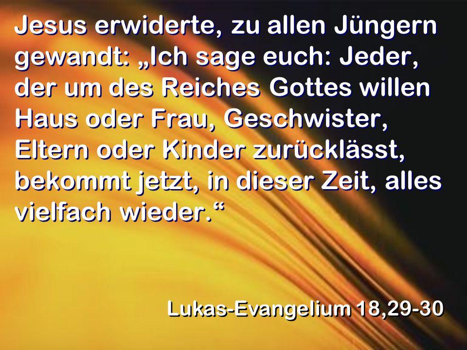 """Jesus erwiderte, zu allen Jüngern gewandt: """"Ich sage euch: Jeder, der um des Reiches Gottes willen Haus oder Frau, Geschwister, Eltern oder Kinder zurücklässt, bekommt jetzt, in dieser Zeit, alles vielfach wieder. Lukas-Evangelium 18,29-30"""