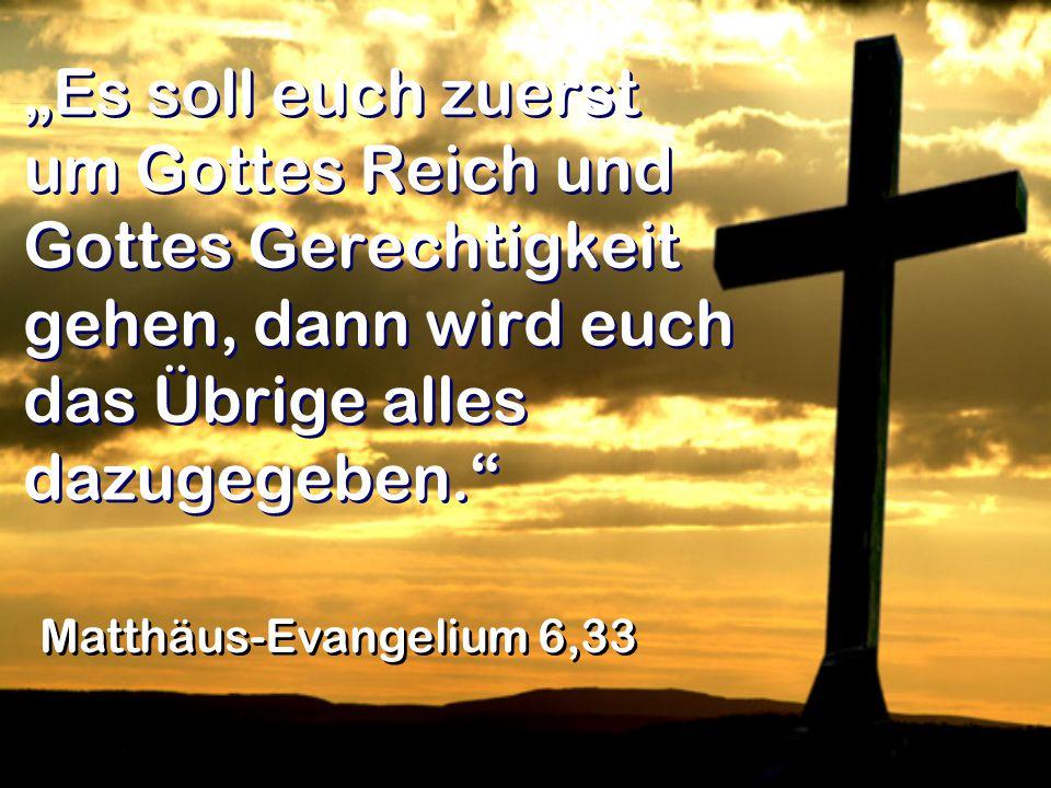 """""""Es soll euch zuerst um Gottes Reich und Gottes Gerechtigkeit gehen, dann wird euch das Übrige alles dazugegeben. Matthäus-Evangelium 6,33"""