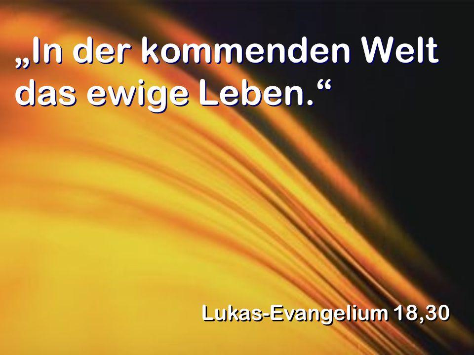 """""""In der kommenden Welt das ewige Leben. Lukas-Evangelium 18,30"""