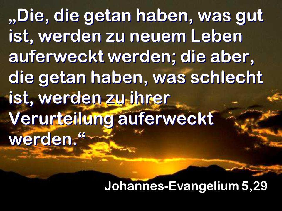 """""""Die, die getan haben, was gut ist, werden zu neuem Leben auferweckt werden; die aber, die getan haben, was schlecht ist, werden zu ihrer Verurteilung auferweckt werden. Johannes-Evangelium 5,29"""