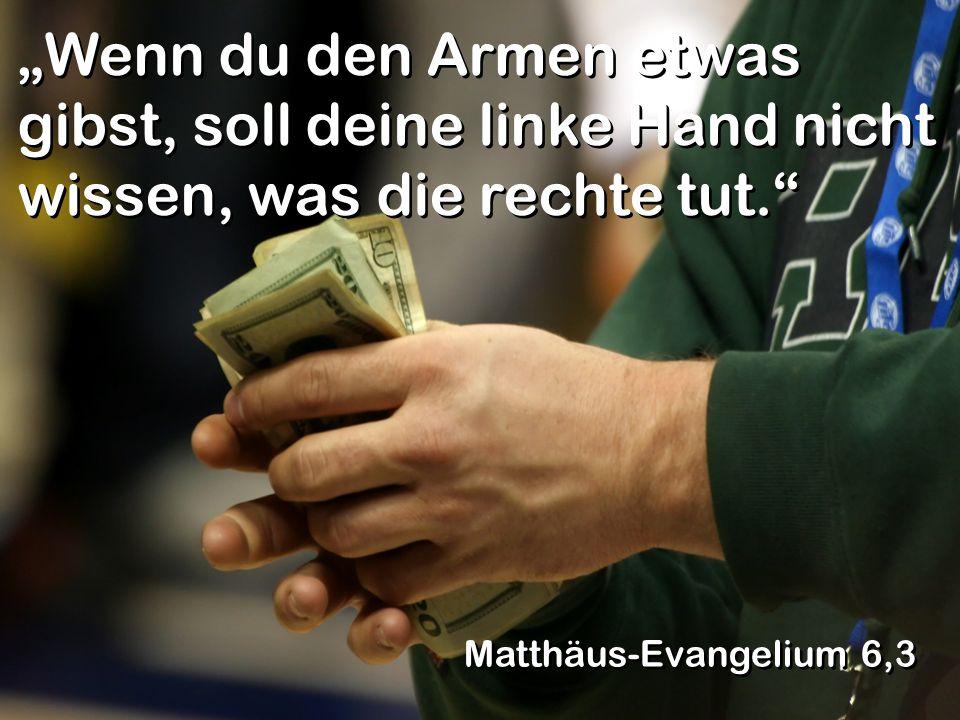 """""""Wenn du den Armen etwas gibst, soll deine linke Hand nicht wissen, was die rechte tut."""" Matthäus-Evangelium 6,3"""