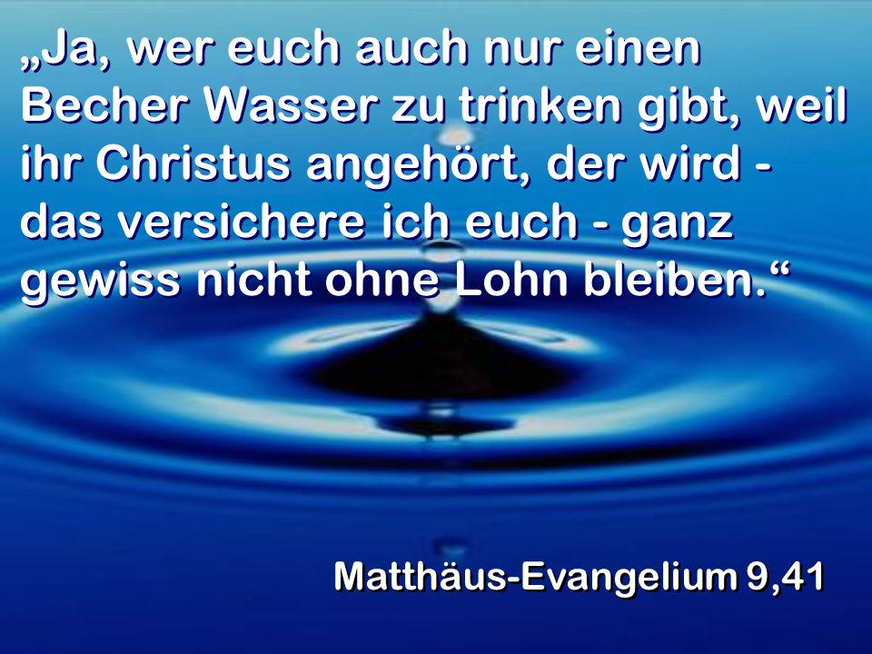 """""""Ja, wer euch auch nur einen Becher Wasser zu trinken gibt, weil ihr Christus angehört, der wird - das versichere ich euch - ganz gewiss nicht ohne Lohn bleiben. Matthäus-Evangelium 9,41"""