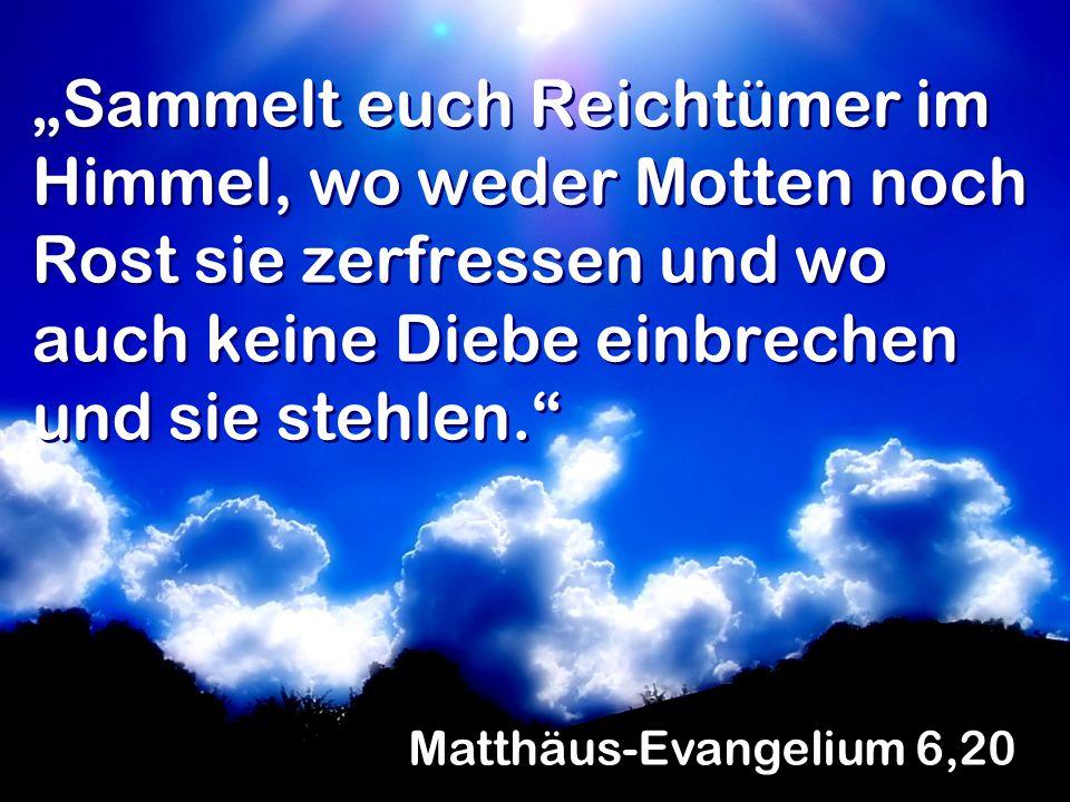 """""""Sammelt euch Reichtümer im Himmel, wo weder Motten noch Rost sie zerfressen und wo auch keine Diebe einbrechen und sie stehlen. Matthäus-Evangelium 6,20"""