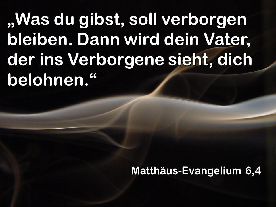 """""""Was du gibst, soll verborgen bleiben. Dann wird dein Vater, der ins Verborgene sieht, dich belohnen."""" Matthäus-Evangelium 6,4"""