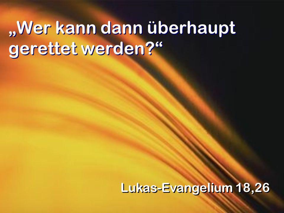 """""""Wer kann dann überhaupt gerettet werden?"""" Lukas-Evangelium 18,26"""