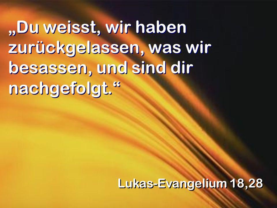 """""""Du weisst, wir haben zurückgelassen, was wir besassen, und sind dir nachgefolgt. Lukas-Evangelium 18,28"""