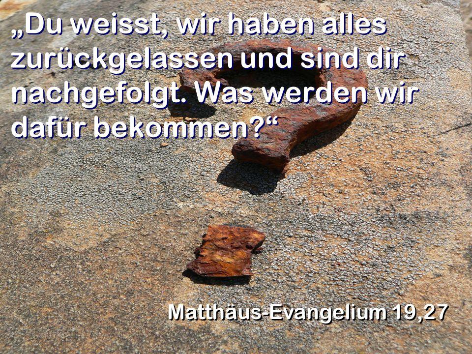 """""""Du weisst, wir haben alles zurückgelassen und sind dir nachgefolgt. Was werden wir dafür bekommen?"""" Matthäus-Evangelium 19,27"""