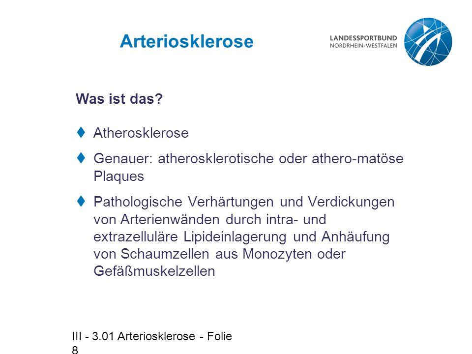III - 3.01 Arteriosklerose - Folie 8 Arteriosklerose  Atherosklerose  Genauer: atherosklerotische oder athero-matöse Plaques  Pathologische Verhärt