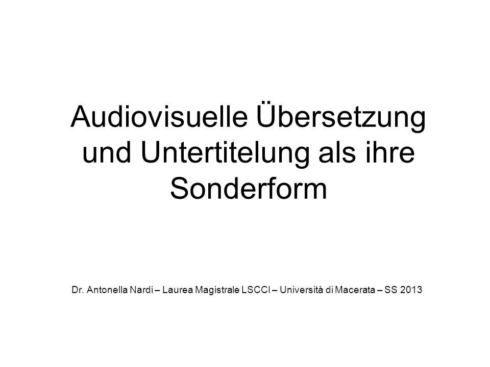Audiovisuelle Übersetzung und Untertitelung als ihre Sonderform Dr. Antonella Nardi – Laurea Magistrale LSCCI – Università di Macerata – SS 2013