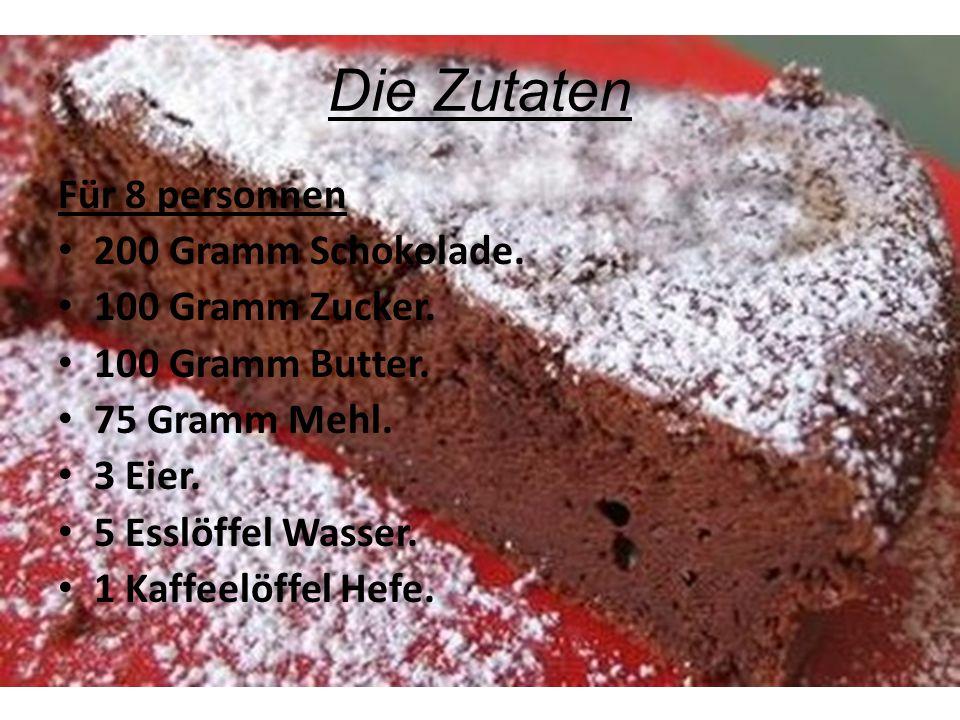 Die Zutaten Für 8 personnen 200 Gramm Schokolade. 100 Gramm Zucker. 100 Gramm Butter. 75 Gramm Mehl. 3 Eier. 5 Esslöffel Wasser. 1 Kaffeelöffel Hefe.