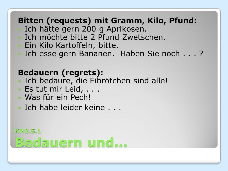 KM2.5.1 Bedauern und... Bitten (requests) mit Gramm, Kilo, Pfund: Ich hätte gern 200 g Aprikosen. Ich möchte bitte 2 Pfund Zwetschen. Ein Kilo Kartoff