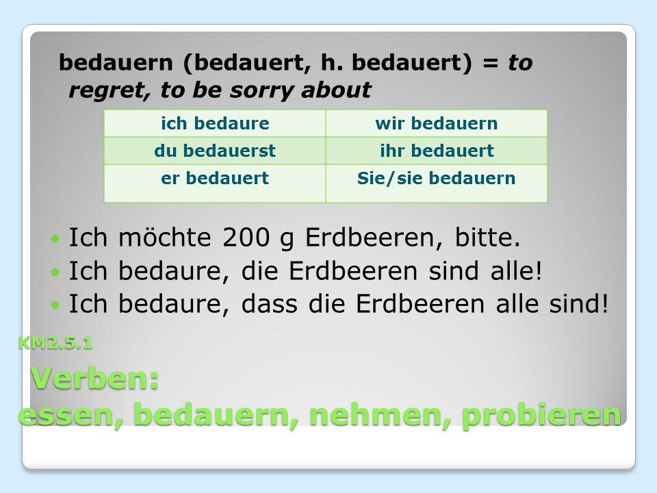 KM2.5.1 Verben: essen, bedauern, nehmen, probieren bedauern (bedauert, h. bedauert) = to regret, to be sorry about Ich möchte 200 g Erdbeeren, bitte.
