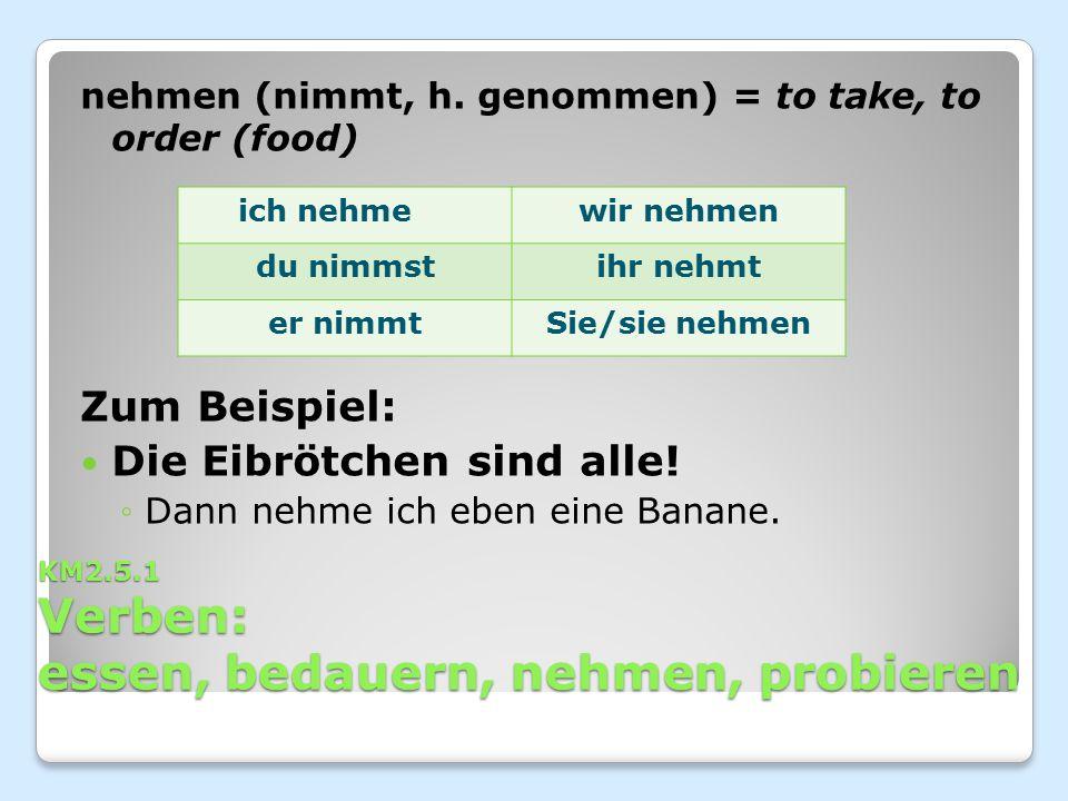 KM2.5.1 Verben: essen, bedauern, nehmen, probieren nehmen (nimmt, h. genommen) = to take, to order (food) Zum Beispiel: Die Eibrötchen sind alle! ◦Dan