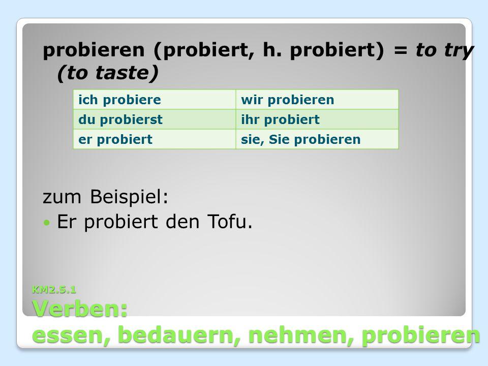 KM2.5.1 Verben: essen, bedauern, nehmen, probieren probieren (probiert, h. probiert) = to try (to taste) zum Beispiel: Er probiert den Tofu. ich probi