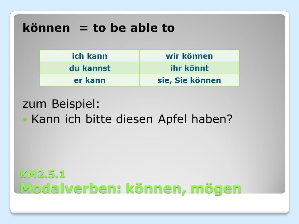 KM2.5.1 Modalverben: können, mögen können = to be able to zum Beispiel: Kann ich bitte diesen Apfel haben? ich kannwir können du kannstihr könnt er ka