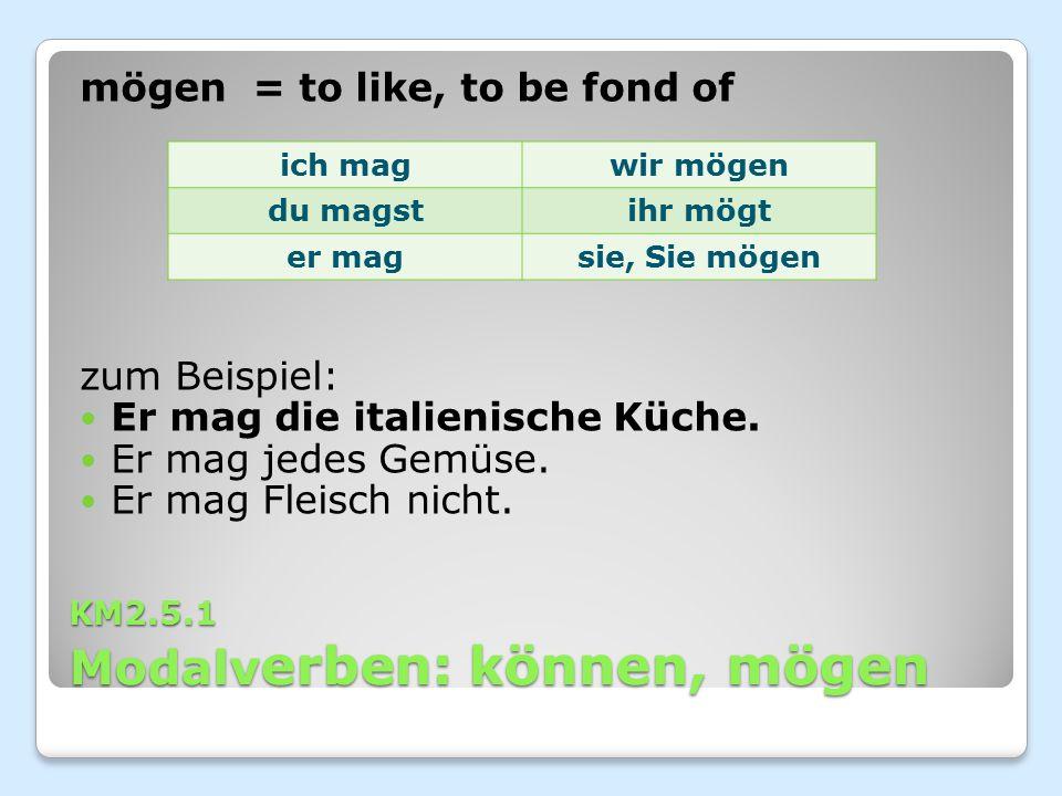 KM2.5.1 Modalv erben: können, mögen mögen = to like, to be fond of zum Beispiel: Er mag die italienische Küche. Er mag jedes Gemüse. Er mag Fleisch ni