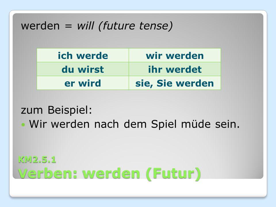KM2.5.1 V erben: werden (Futur) werden = will (future tense) zum Beispiel: Wir werden nach dem Spiel müde sein. ich werdewir werden du wirstihr werdet