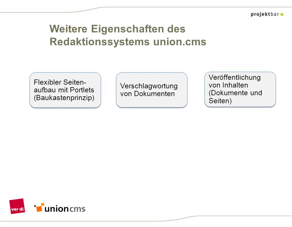 Weitere Eigenschaften des Redaktionssystems union.cms Flexibler Seiten- aufbau mit Portlets (Baukastenprinzip) Verschlagwortung von Dokumenten Veröffe