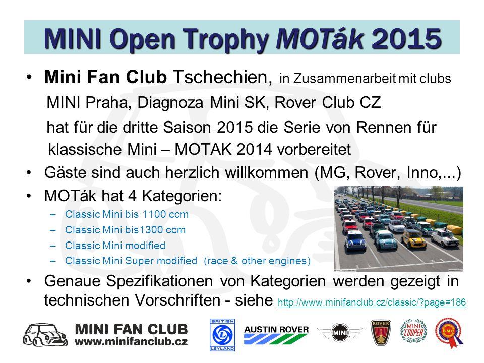 MINI Open Trophy MOTák 2015 Mini Fan Club Tschechien, in Zusammenarbeit mit clubs MINI Praha, Diagnoza Mini SK, Rover Club CZ hat für die dritte Saison 2015 die Serie von Rennen für klassische Mini – MOTAK 2014 vorbereitet Gäste sind auch herzlich willkommen (MG, Rover, Inno,...) MOTák hat 4 Kategorien: –Classic Mini bis 1100 ccm –Classic Mini bis1300 ccm –Classic Mini modified –Classic Mini Super modified (race & other engines) Genaue Spezifikationen von Kategorien werden gezeigt in technischen Vorschriften - siehe http://www.minifanclub.cz/classic/?page=186 http://www.minifanclub.cz/classic/?page=186