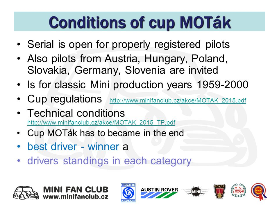 Conditions of cup MOTák Serial is open for properly registered pilots Also pilots from Austria, Hungary, Poland, Slovakia, Germany, Slovenia are invited Is for classic Mini production years 1959-2000 Cup regulations http://www.minifanclub.cz/akce/MOTAK_2015.pdf http://www.minifanclub.cz/akce/MOTAK_2015.pdf Technical conditions http://www.minifanclub.cz/akce/MOTAK_2015_TP.pdf http://www.minifanclub.cz/akce/MOTAK_2015_TP.pdf Cup MOTák has to became in the end best driver - winner a drivers standings in each category