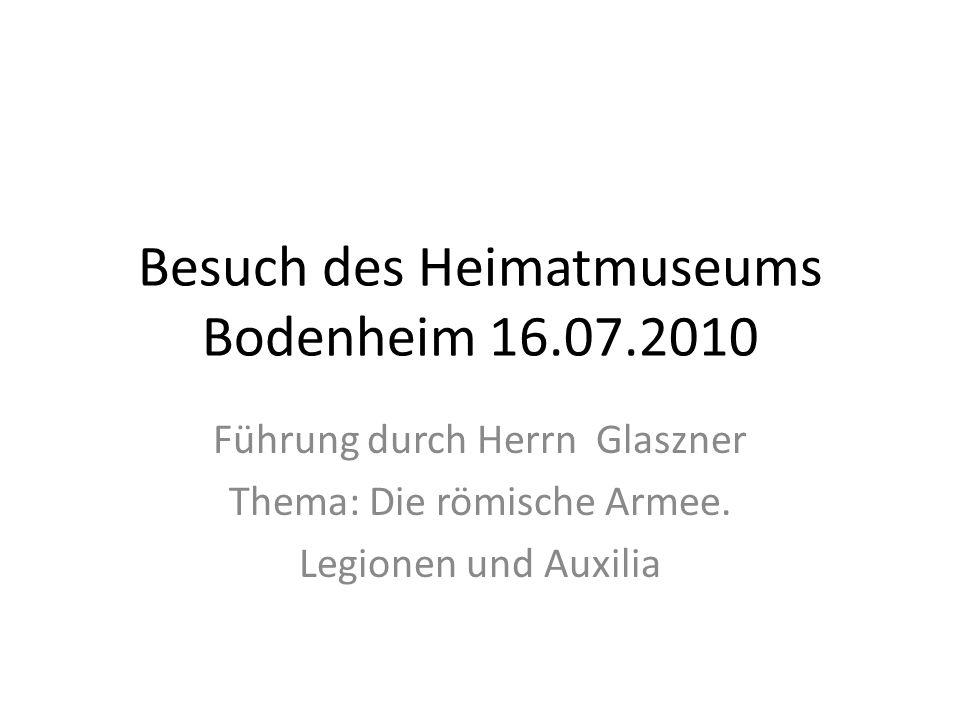 Besuch des Heimatmuseums Bodenheim 16.07.2010 Führung durch Herrn Glaszner Thema: Die römische Armee.
