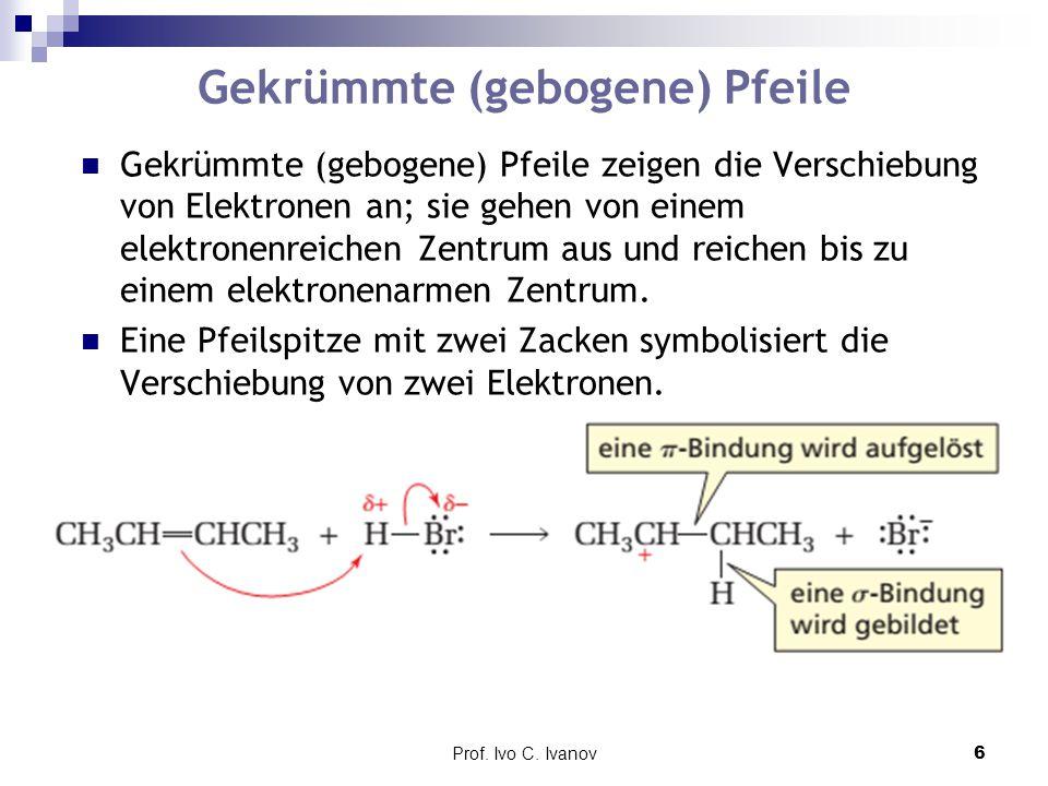 Prof. Ivo C. Ivanov6 Gekrümmte (gebogene) Pfeile Gekrümmte (gebogene) Pfeile zeigen die Verschiebung von Elektronen an; sie gehen von einem elektronen